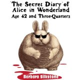 The Secret Diary of Alice in Wonderland, Age 42 and Three-Quarters by Barbara Silkstone